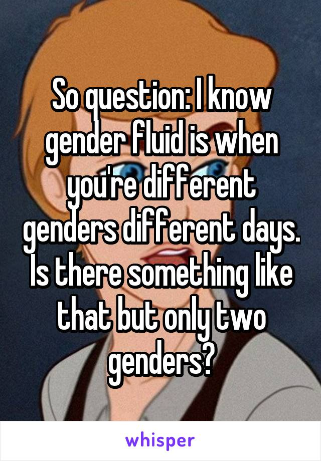 So question: I know gender fluid is when you're different genders different days. Is there something like that but only two genders?