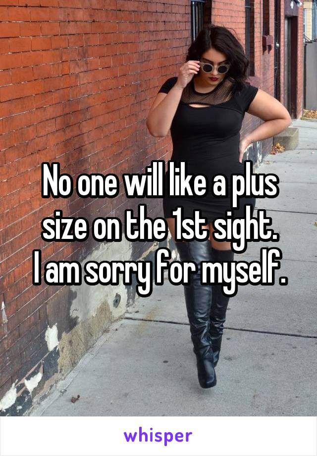 No one will like a plus size on the 1st sight. I am sorry for myself.