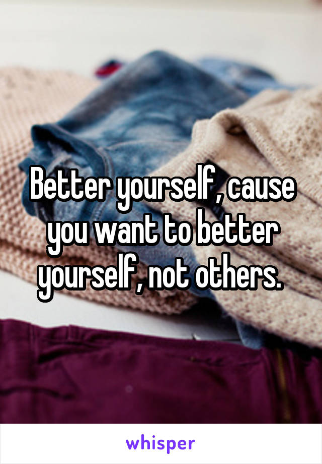 Better yourself, cause you want to better yourself, not others.