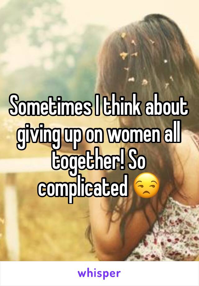 Sometimes I think about giving up on women all together! So complicated 😒