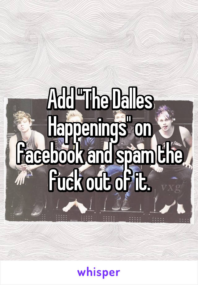 """Add """"The Dalles Happenings"""" on facebook and spam the fuck out of it."""