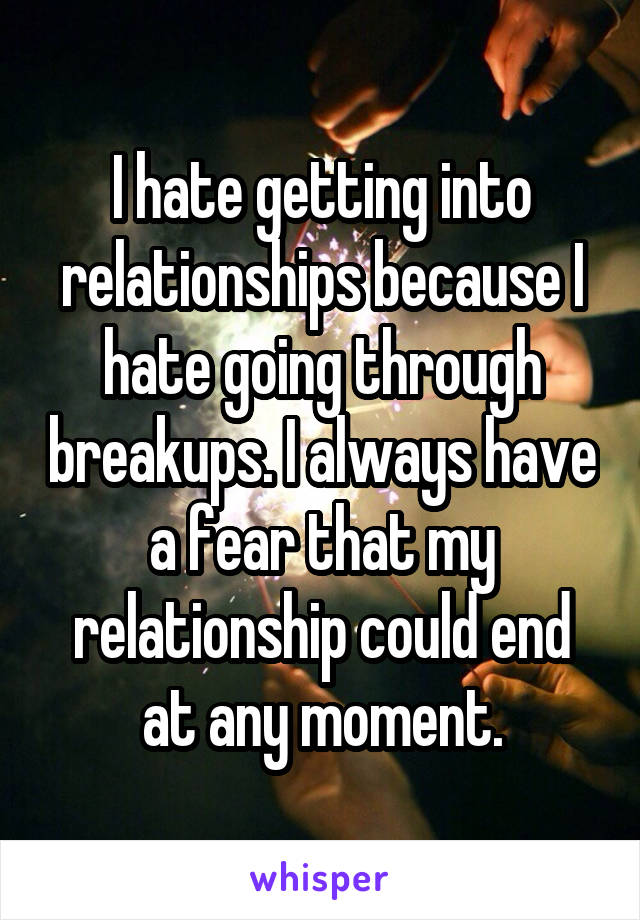 I hate getting into relationships because I hate going through breakups. I always have a fear that my relationship could end at any moment.