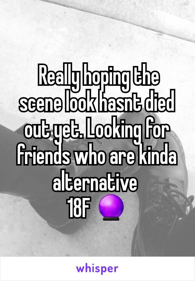 Really hoping the scene look hasnt died out yet. Looking for friends who are kinda alternative  18F 🔮