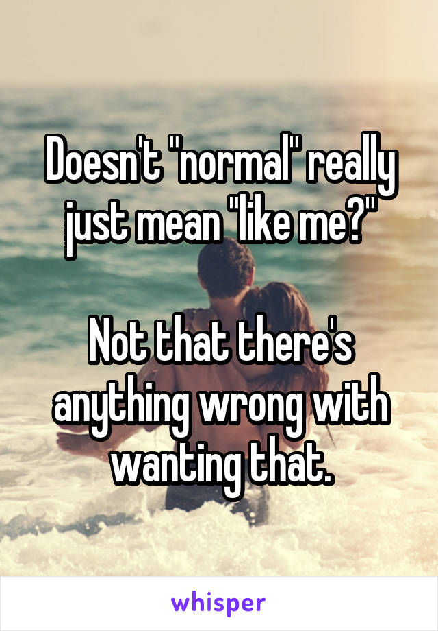 "Doesn't ""normal"" really just mean ""like me?""  Not that there's anything wrong with wanting that."