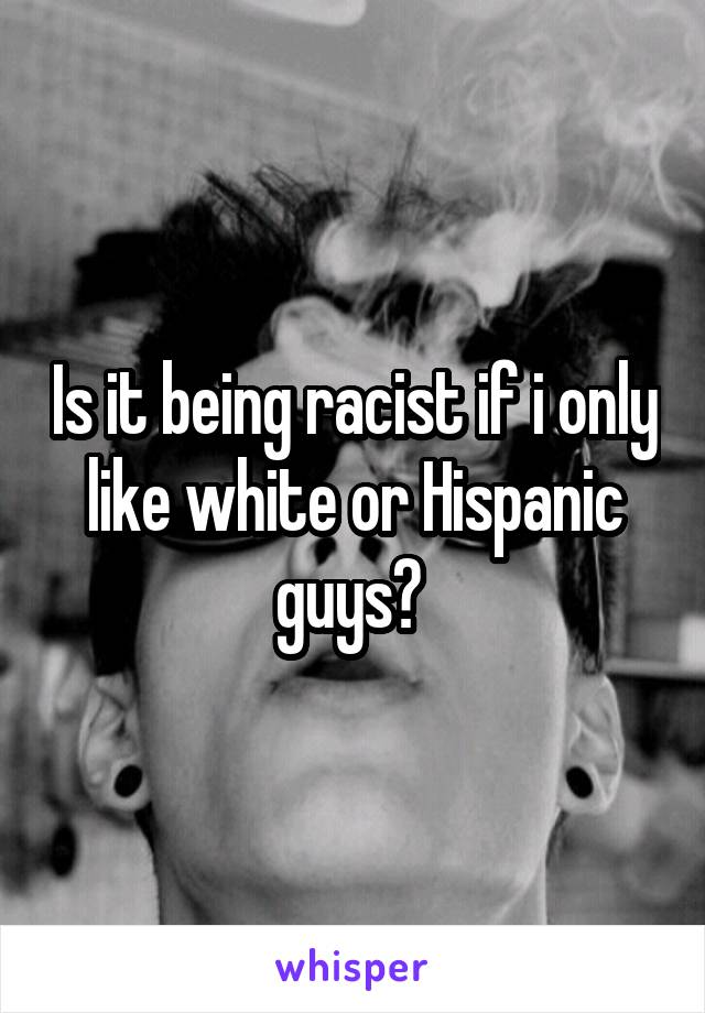 Is it being racist if i only like white or Hispanic guys?
