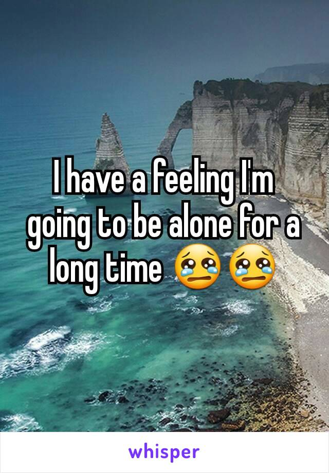 I have a feeling I'm going to be alone for a long time 😢😢