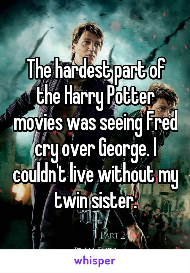 The hardest part of the Harry Potter movies was seeing Fred cry over George. I couldn't live without my twin sister.