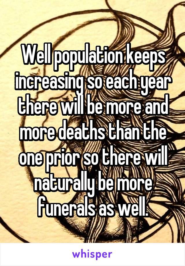 Well population keeps increasing so each year there will be more and more deaths than the one prior so there will naturally be more funerals as well.