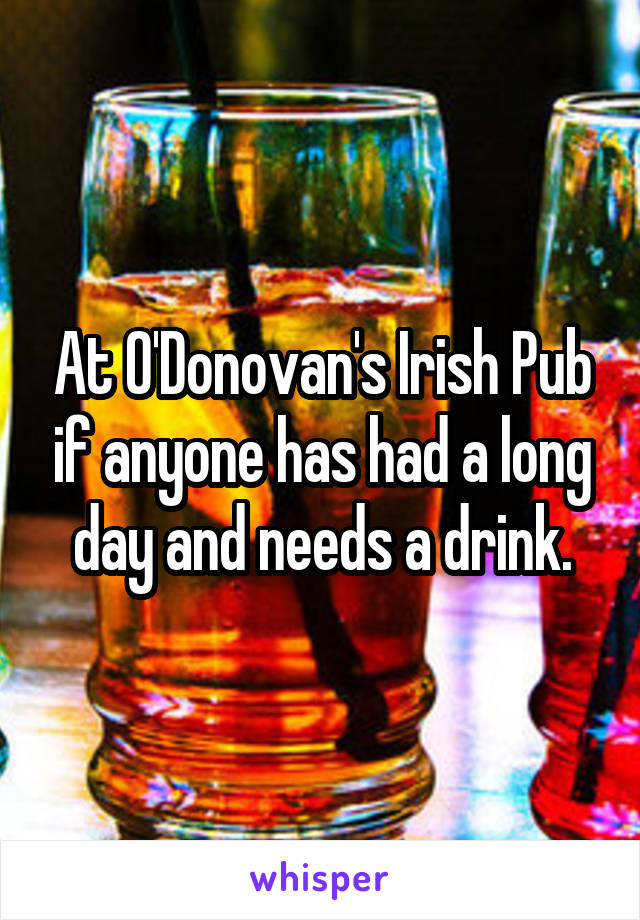 At O'Donovan's Irish Pub if anyone has had a long day and needs a drink.