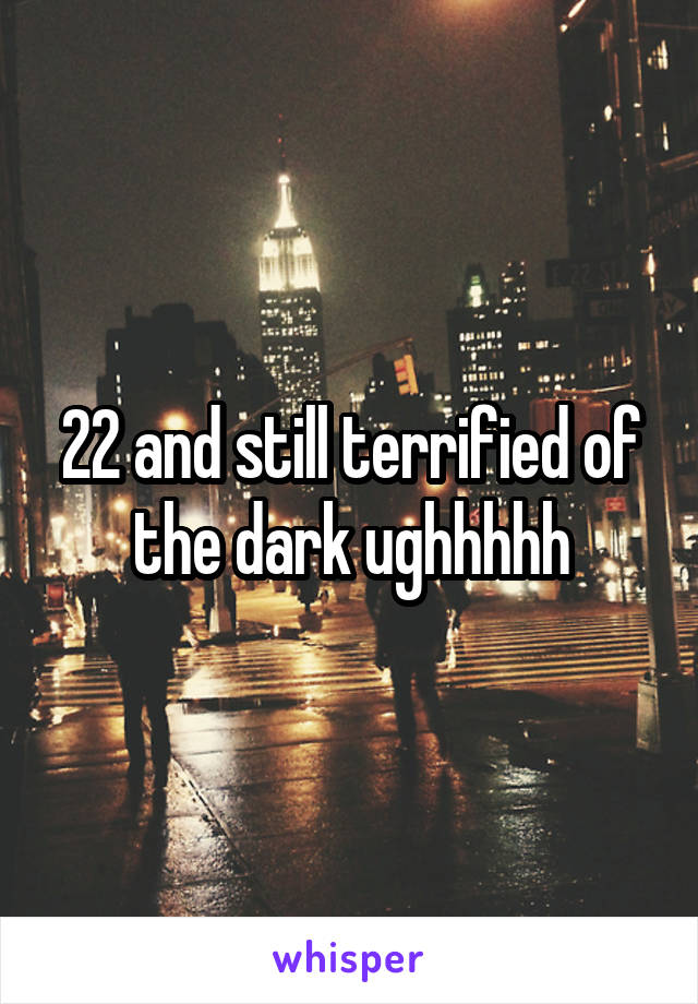 22 and still terrified of the dark ughhhhh
