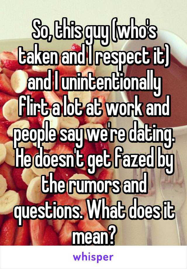 So, this guy (who's taken and I respect it) and I unintentionally flirt a lot at work and people say we're dating. He doesn't get fazed by the rumors and questions. What does it mean?