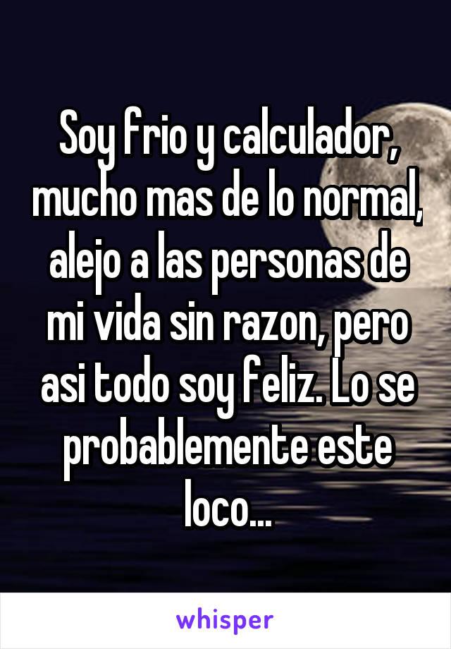 Soy frio y calculador, mucho mas de lo normal, alejo a las personas de mi vida sin razon, pero asi todo soy feliz. Lo se probablemente este loco...