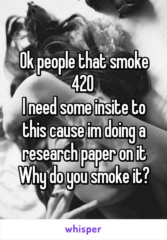 Ok people that smoke 420  I need some insite to this cause im doing a research paper on it Why do you smoke it?