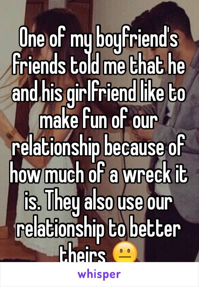 One of my boyfriend's friends told me that he and his girlfriend like to make fun of our relationship because of how much of a wreck it is. They also use our relationship to better theirs 😐