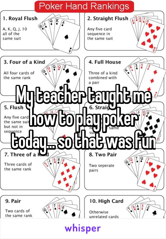 My teacher taught me how to play poker today... so that was fun