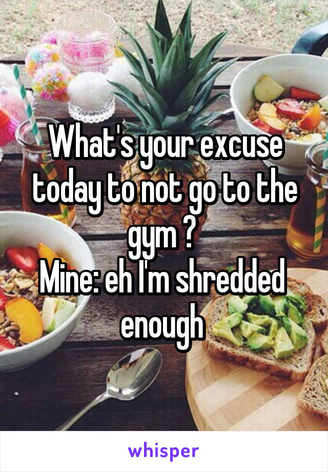 What's your excuse today to not go to the gym ?  Mine: eh I'm shredded  enough