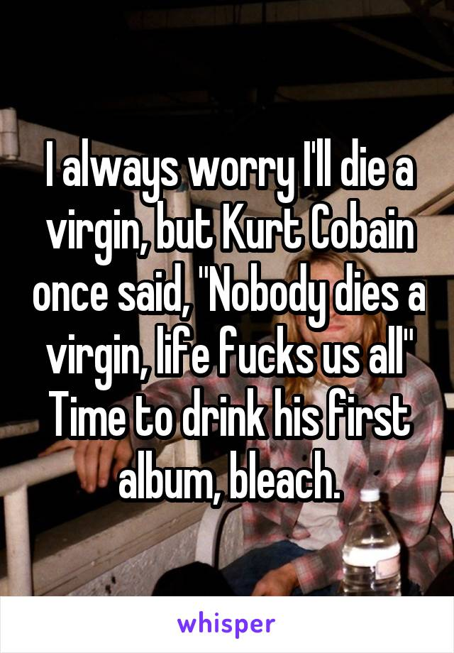"""I always worry I'll die a virgin, but Kurt Cobain once said, """"Nobody dies a virgin, life fucks us all"""" Time to drink his first album, bleach."""