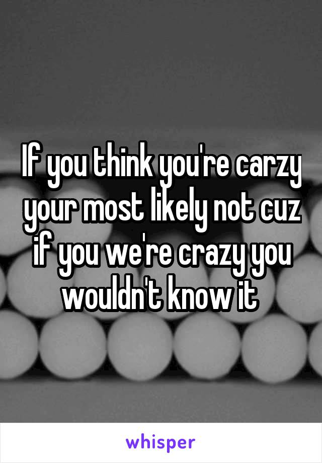 If you think you're carzy your most likely not cuz if you we're crazy you wouldn't know it