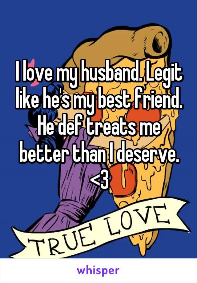I love my husband. Legit like he's my best friend. He def treats me better than I deserve. <3