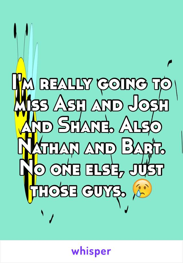 I'm really going to miss Ash and Josh and Shane. Also Nathan and Bart. No one else, just those guys. 😢