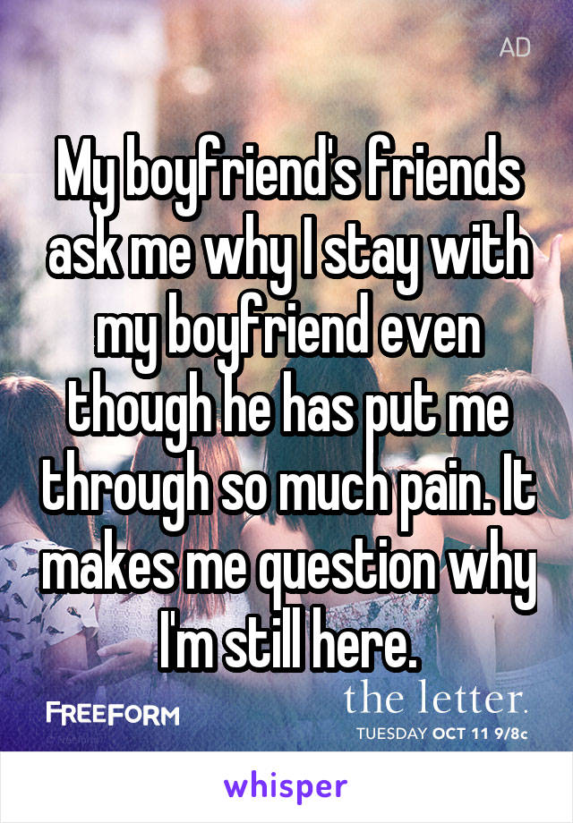 My boyfriend's friends ask me why I stay with my boyfriend even though he has put me through so much pain. It makes me question why I'm still here.