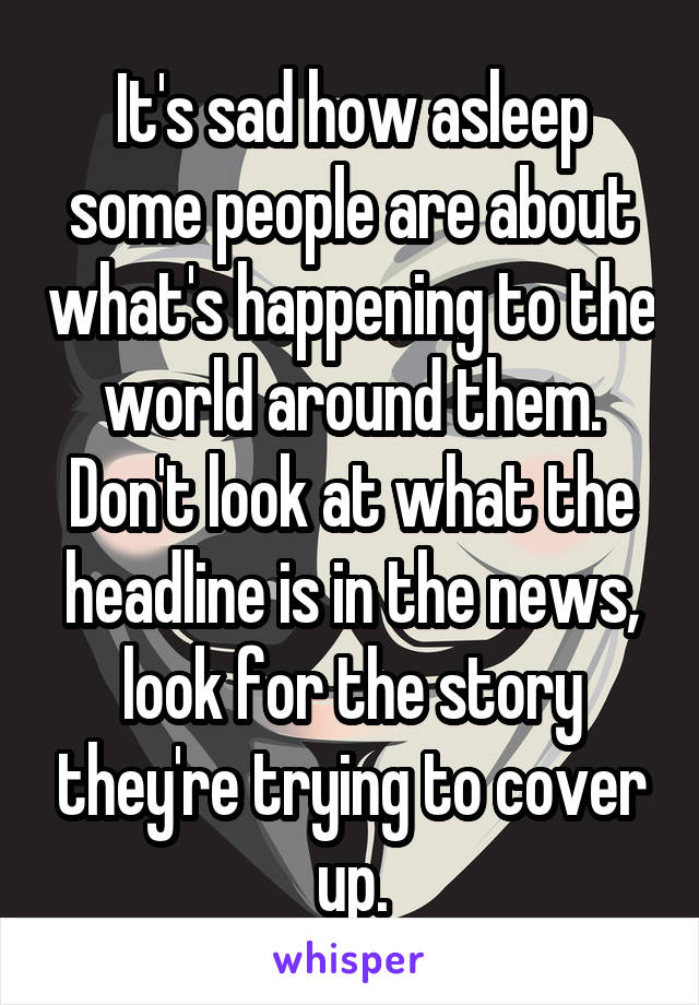 It's sad how asleep some people are about what's happening to the world around them. Don't look at what the headline is in the news, look for the story they're trying to cover up.