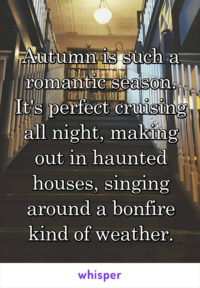 Autumn is such a romantic season. It's perfect cruising all night, making out in haunted houses, singing around a bonfire kind of weather.