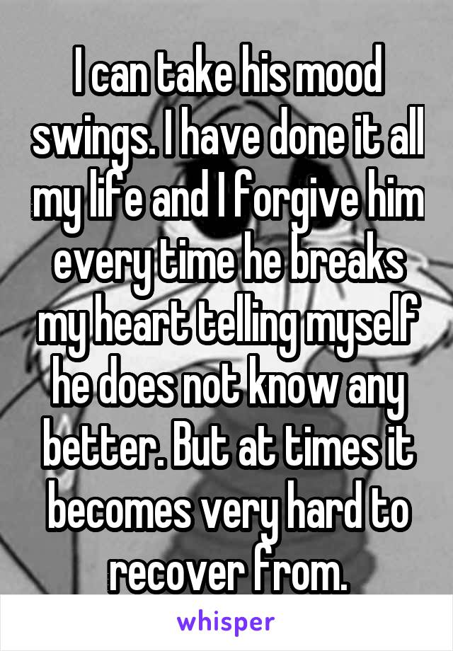 I can take his mood swings. I have done it all my life and I forgive him every time he breaks my heart telling myself he does not know any better. But at times it becomes very hard to recover from.