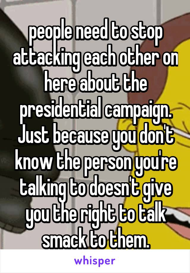 people need to stop attacking each other on here about the presidential campaign. Just because you don't know the person you're talking to doesn't give you the right to talk smack to them.