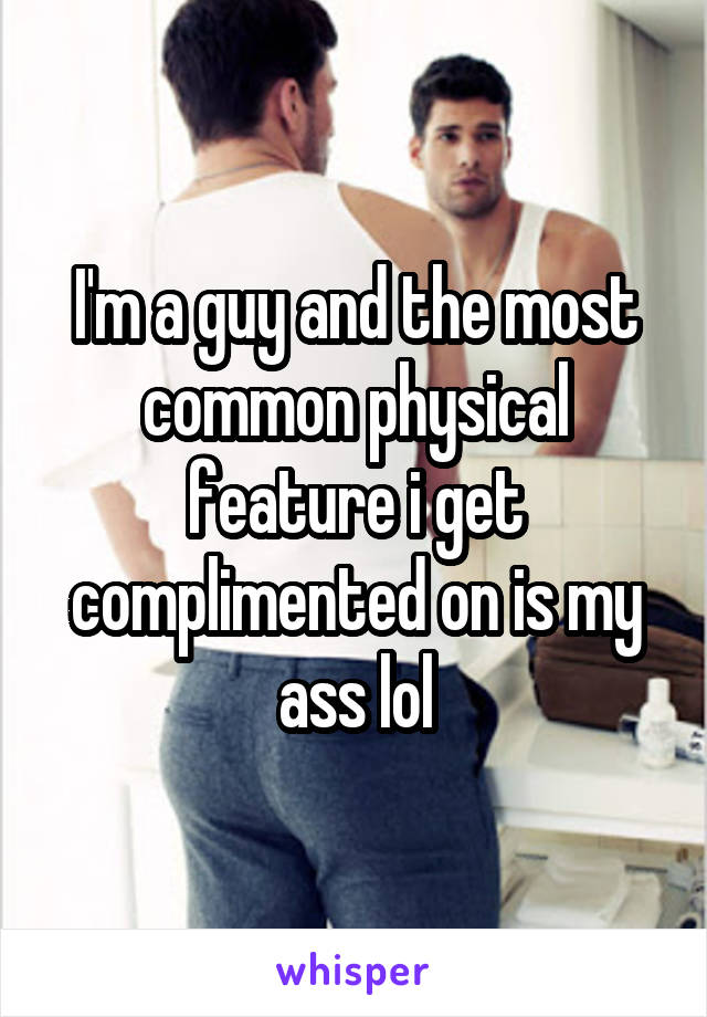 I'm a guy and the most common physical feature i get complimented on is my ass lol