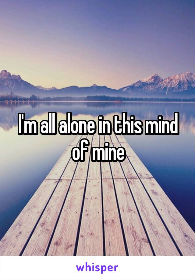 I'm all alone in this mind of mine