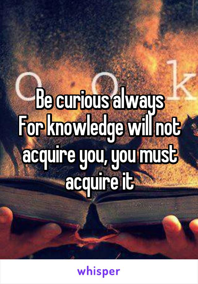 Be curious always For knowledge will not acquire you, you must acquire it