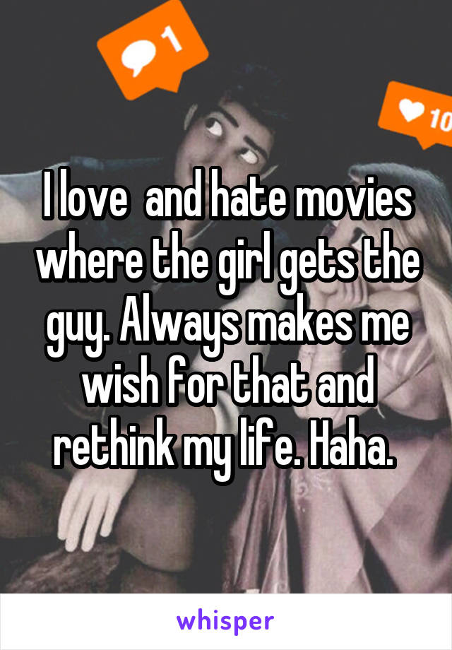 I love  and hate movies where the girl gets the guy. Always makes me wish for that and rethink my life. Haha.