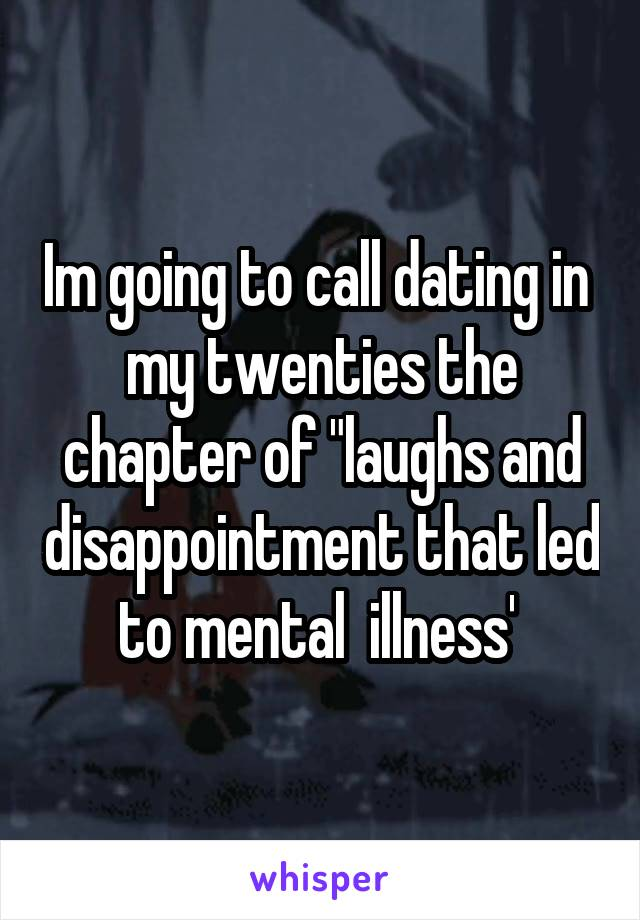 """Im going to call dating in  my twenties the chapter of """"laughs and disappointment that led to mental  illness'"""