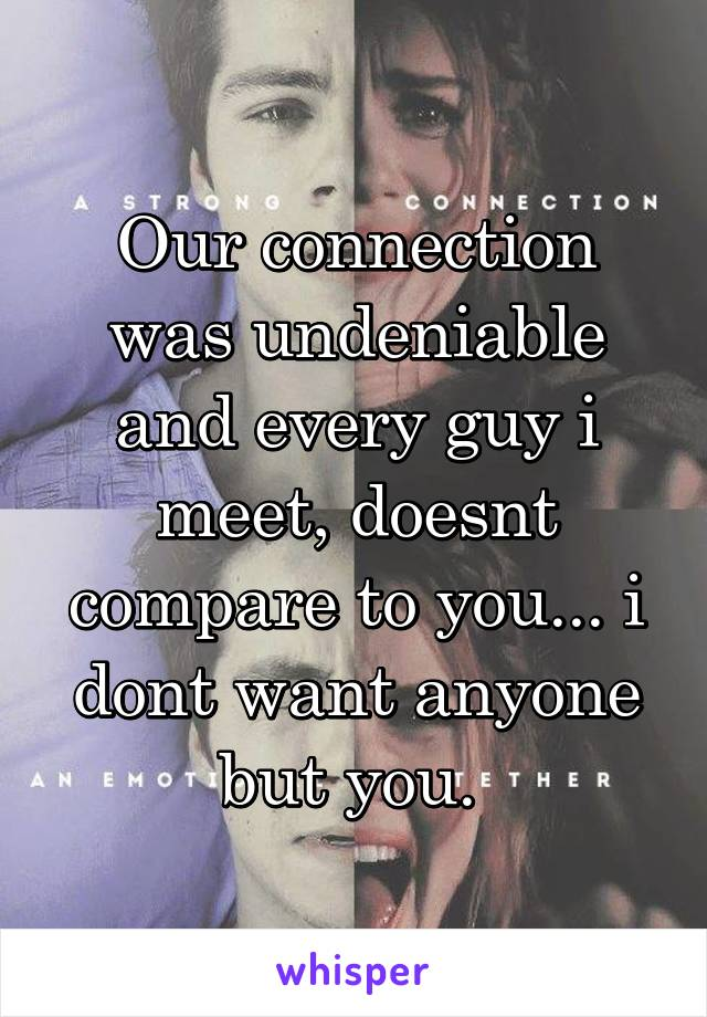 Our connection was undeniable and every guy i meet, doesnt compare to you... i dont want anyone but you.
