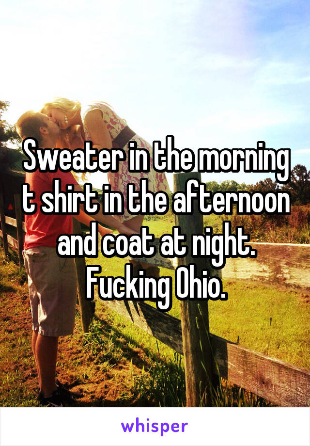 Sweater in the morning t shirt in the afternoon and coat at night. Fucking Ohio.