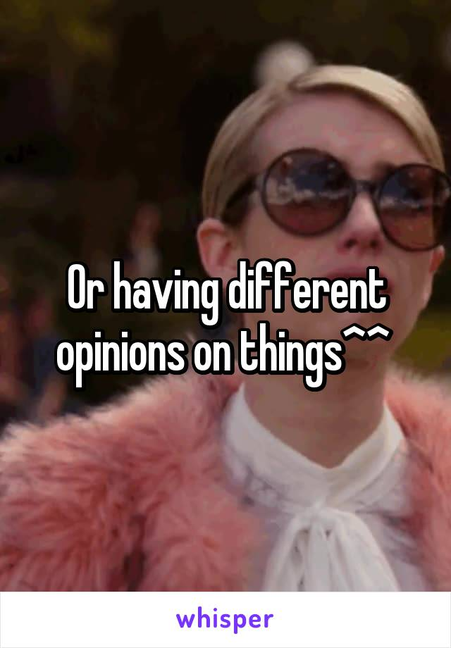 Or having different opinions on things^^