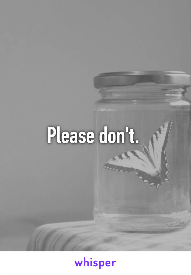 Please don't.