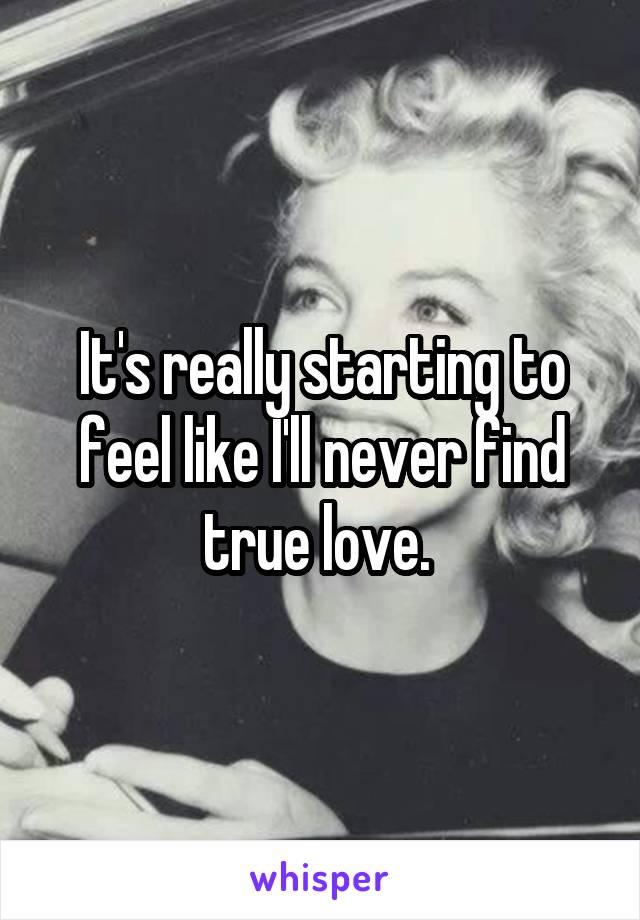 I feel like i will never find true love