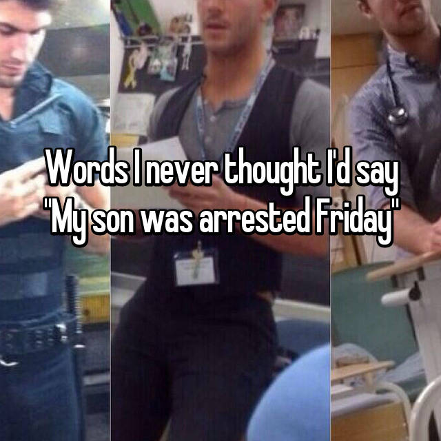 "Words I never thought I'd say ""My son was arrested Friday"" 😥"