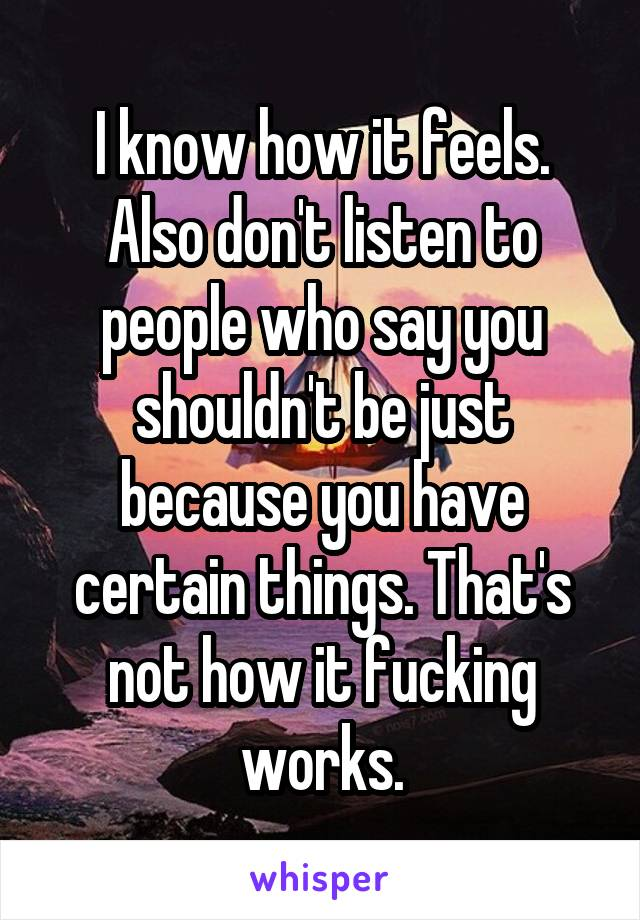 I know how it feels. Also don't listen to people who say you shouldn't be just because you have certain things. That's not how it fucking works.