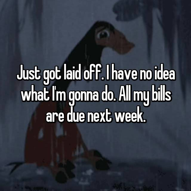 Just got laid off. I have no idea what I'm gonna do. All my bills are due next week.