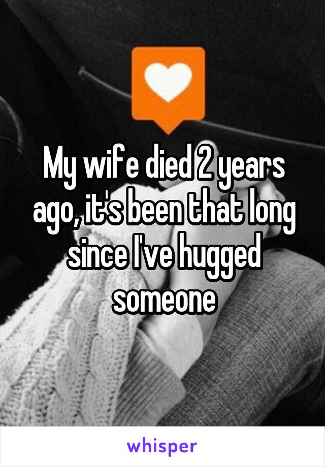 My wife died 2 years ago, it's been that long since I've hugged someone