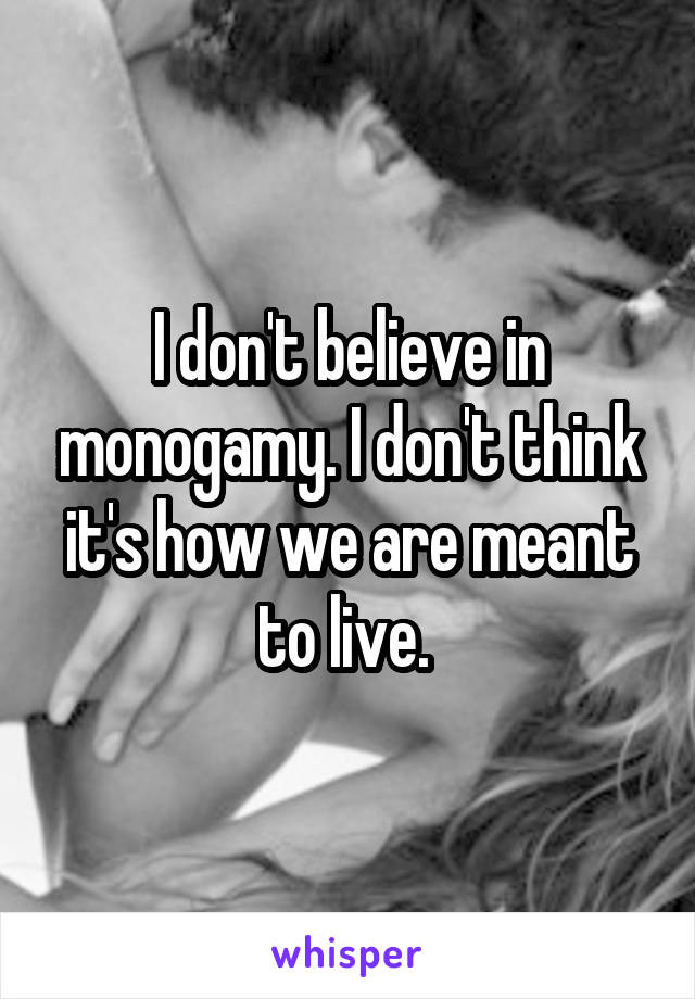 I don't believe in monogamy. I don't think it's how we are meant to live.
