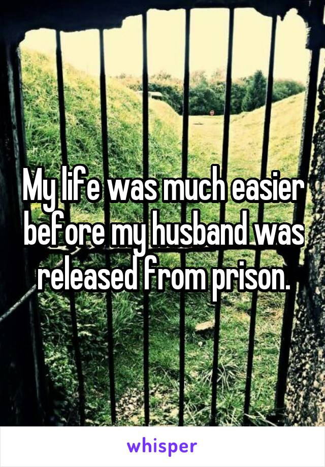 My life was much easier before my husband was released from prison.
