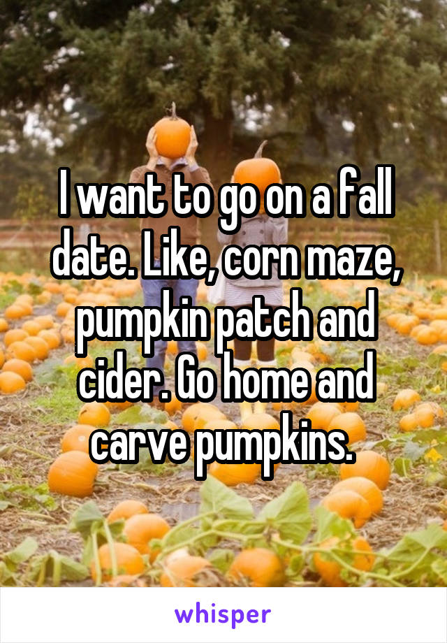 I want to go on a fall date. Like, corn maze, pumpkin patch and cider. Go home and carve pumpkins.