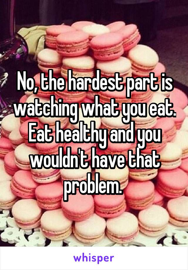 No, the hardest part is watching what you eat. Eat healthy and you wouldn't have that problem.