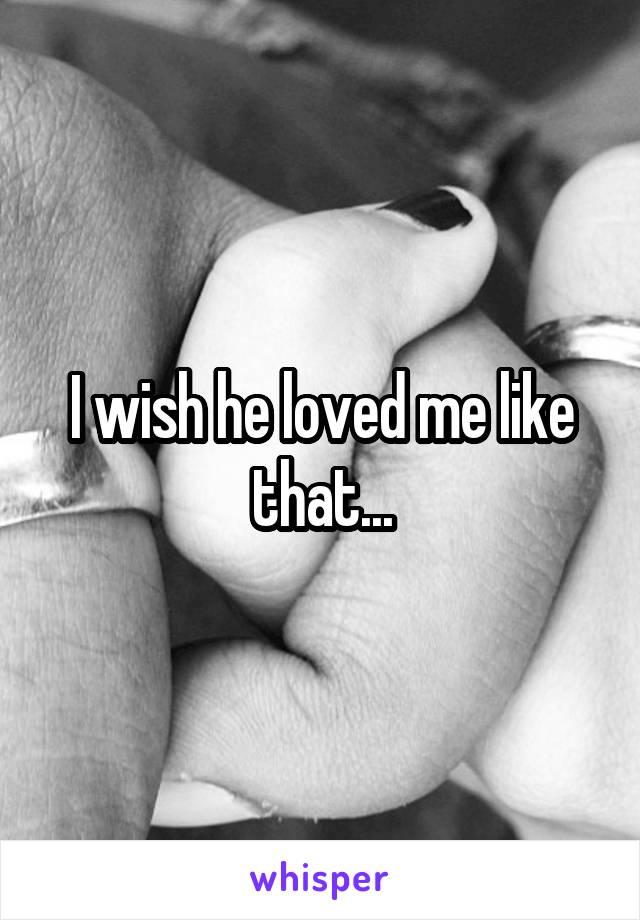 I wish he loved me like that...