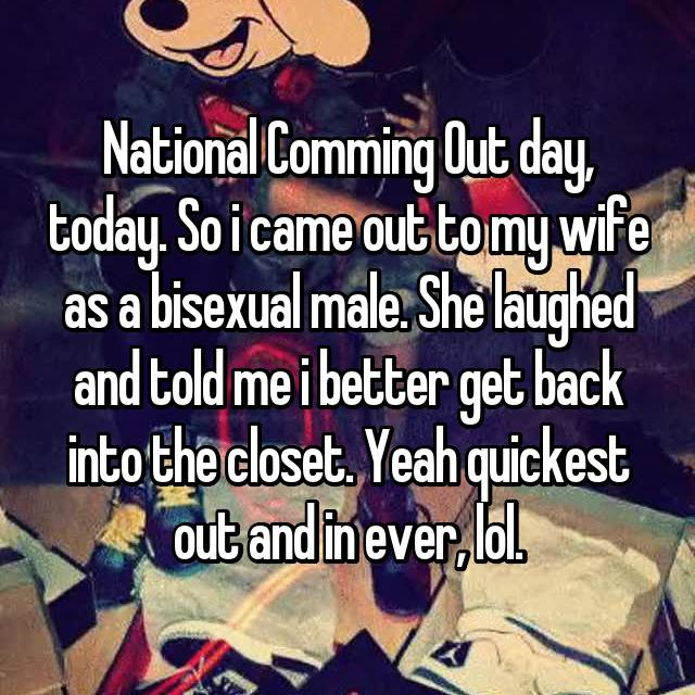 National Comming Out day, today. So i came out to my wife as a bisexual male. She laughed and told me i better get back into the closet. Yeah quickest out and in ever, lol.