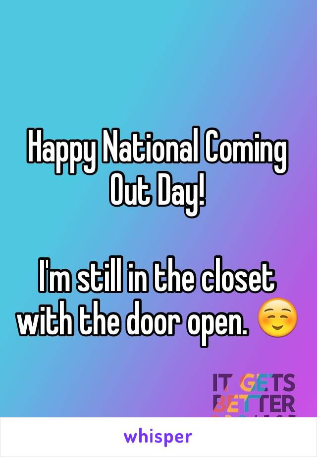 Happy National Coming Out Day!  I'm still in the closet with the door open. ☺️